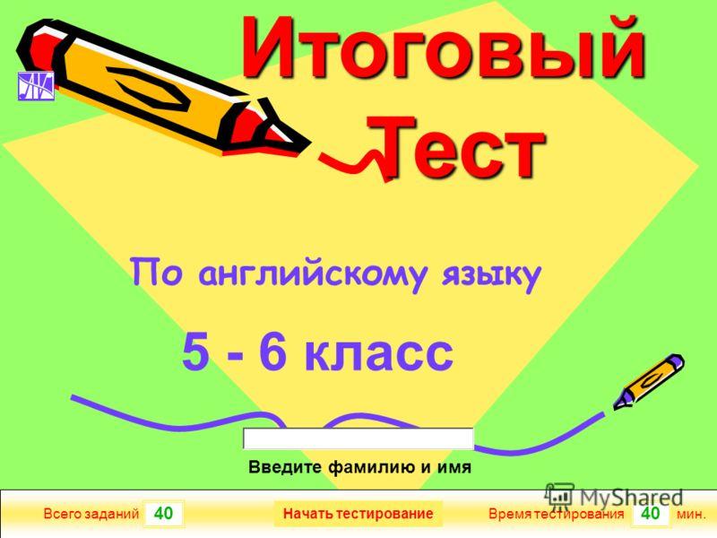 40 Всего заданийВремя тестированиямин. Введите фамилию и имя Итоговый Тест Тест 5 - 6 класс Начать тестирование По английскому языку