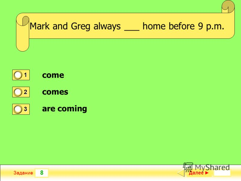 8 Задание _ a new TV program yesterday? Далее 1 1 2 0 3 0 Mark and Greg always ___ home before 9 p.m. come comes are coming