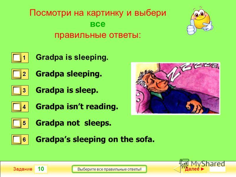 10 Задание Выберите все правильные ответы! Посмотри на картинку и выбери все правильные ответы: Gradpa is sleeping. Gradpa sleeping. Gradpa is sleep. Gradpa isnt reading. Gradpa not sleeps. Gradpas sleeping on the sofa. 1 1 2 0 3 0 4 1 5 0 6 1 Далее