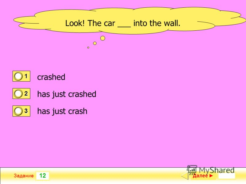 12 Задание Далее 1 0 2 1 3 0 Look! The car ___ into the wall. crashed has just crashed has just crash