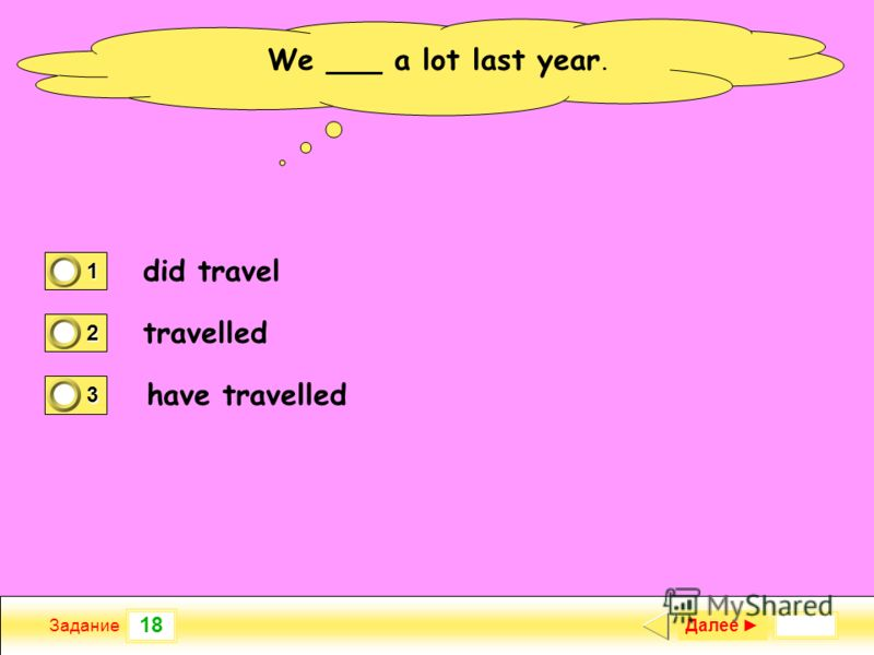 18 Задание We ___ a lot last year. did travel travelled have travelled Далее 1 0 2 1 3 0