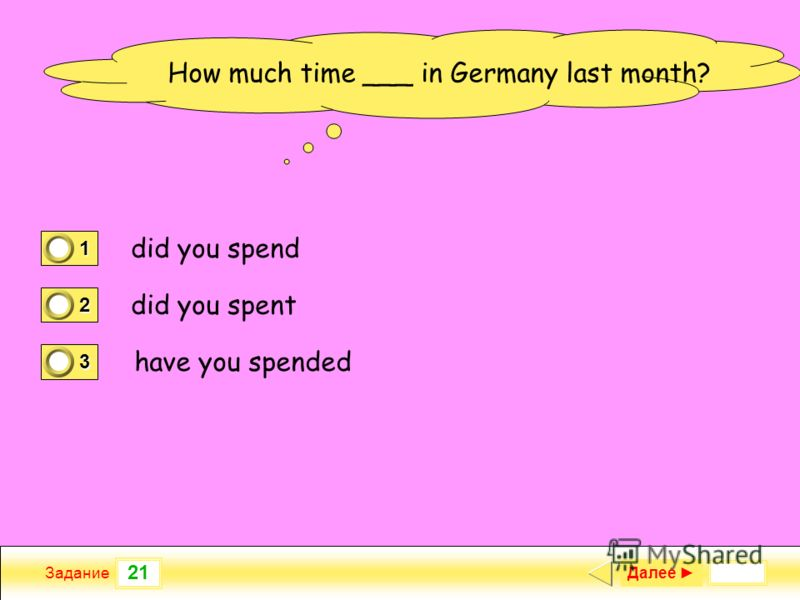 21 Задание How much time ___ in Germany last month? did you spend did you spent have you spended Далее 1 1 2 0 3 0