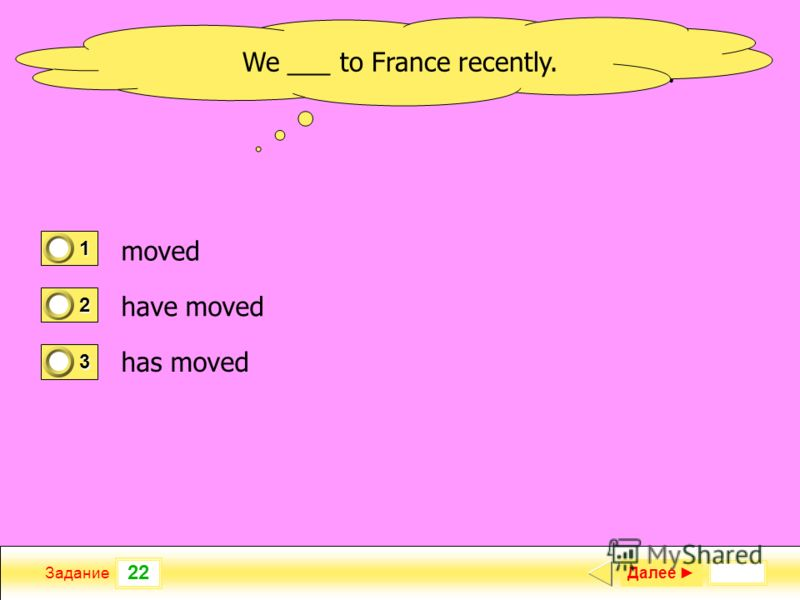 22 Задание new garage? When ___ your Далее 1 0 2 1 3 0 We ___ to France recently. moved have moved has moved