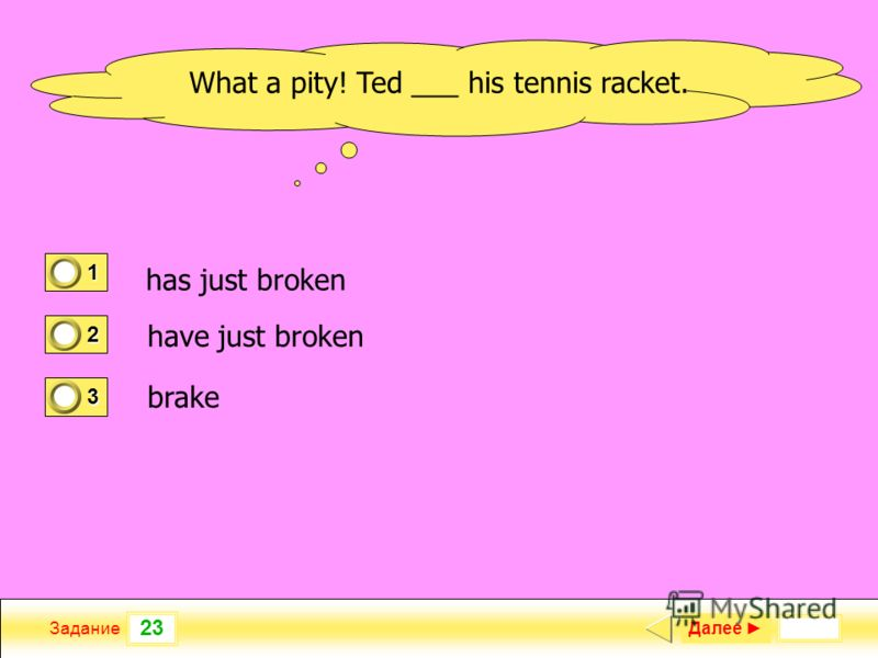 23 Задание Далее 1 1 2 0 3 0 What a pity! Ted ___ his tennis racket. has just broken have just broken brake