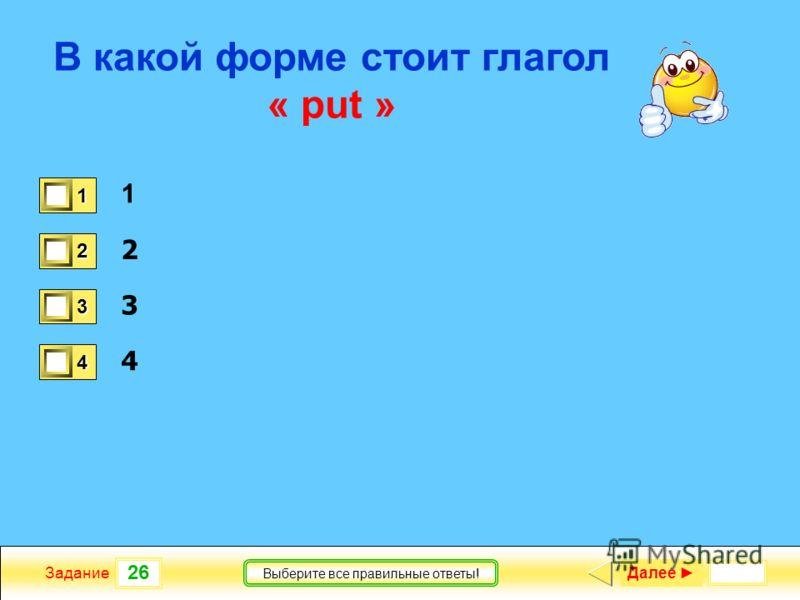 26 Задание Выберите все правильные ответы! В какой форме стоит глагол « put » 1 2 3 4 1 1 2 1 3 1 4 0 Далее