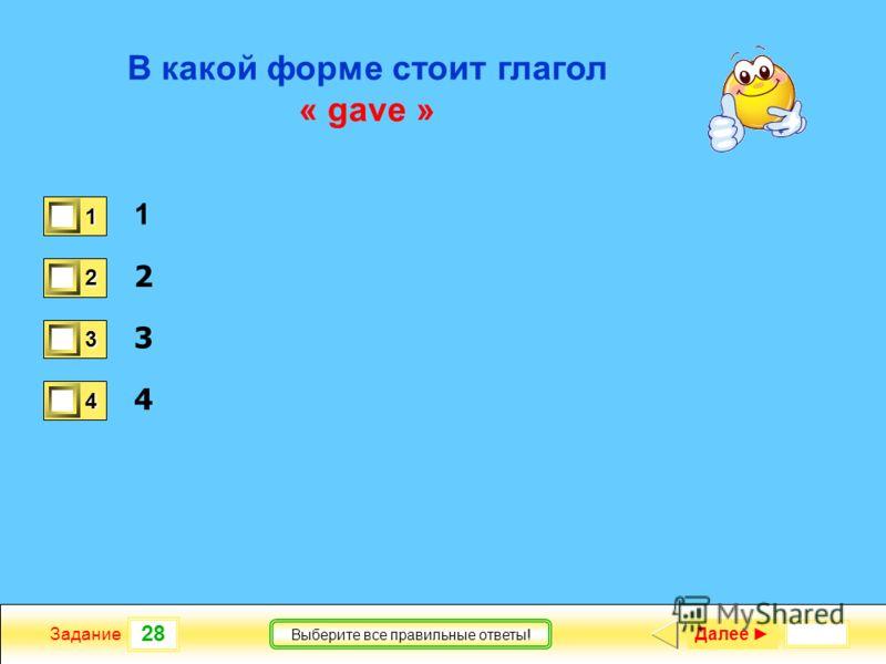 28 Задание Выберите все правильные ответы! В какой форме стоит глагол « gave » 1 2 3 4 1 0 2 1 3 0 4 0 Далее