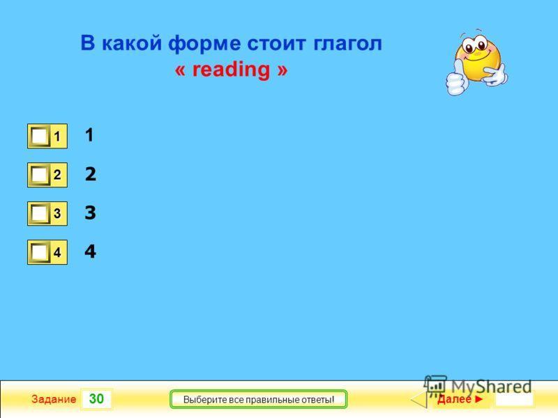 30 Задание Выберите все правильные ответы! В какой форме стоит глагол « reading » 1 2 3 4 1 0 2 0 3 0 4 1 Далее