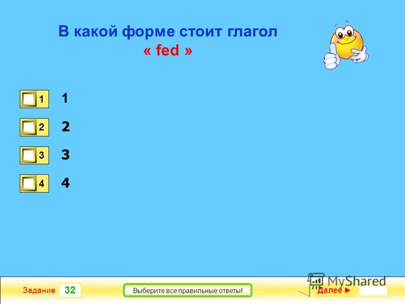 32 Задание Выберите все правильные ответы! В какой форме стоит глагол « fed » 1 2 3 4 1 0 2 1 3 1 4 0 Далее
