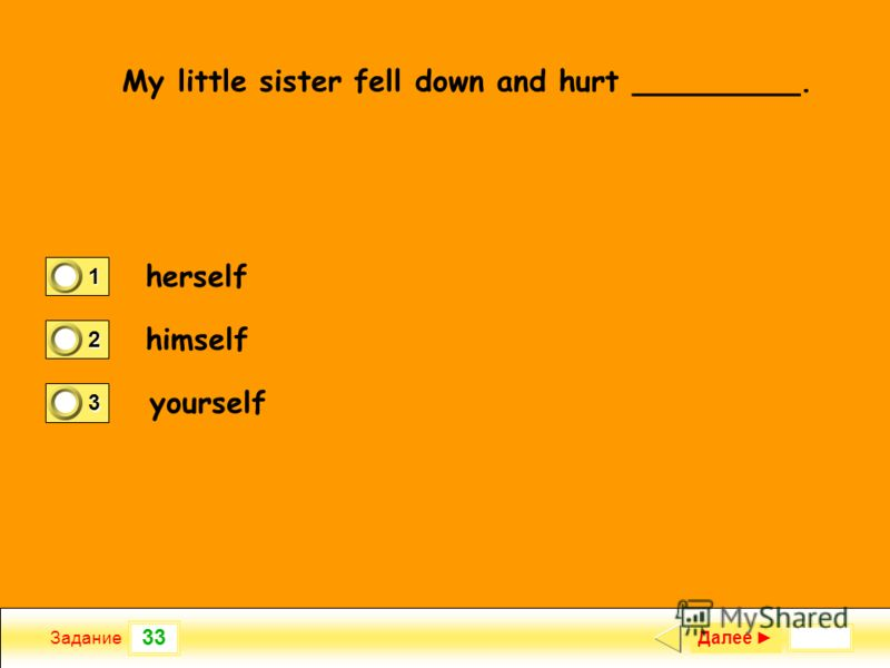 33 Задание My little sister fell down and hurt _________. herself himself yourself Далее 1 1 2 0 3 0