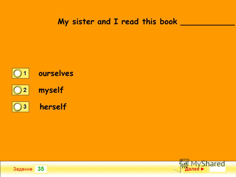 35 Задание My sister and I read this book ___________ Далее 1 1 2 0 3 0 ourselves myself herself