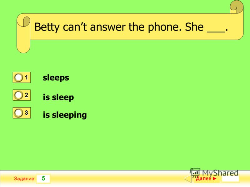 5 Задание She ___ French when she was at school. Далее 1 0 2 0 3 1 Betty cant answer the phone. She ___. sleeps is sleep is sleeping