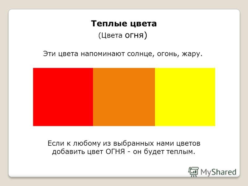 Теплые цвета (Цвета огня) Эти цвета напоминают солнце, огонь, жару. Если к любому из выбранных нами цветов добавить цвет ОГНЯ - он будет теплым.