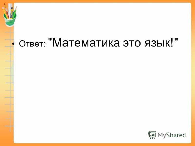 Ответ: Математика это язык!