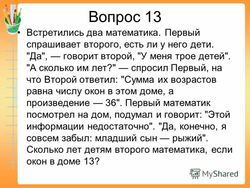 Вопрос 13 Встретились два математика. Первый спрашивает второго, есть ли у него дети.