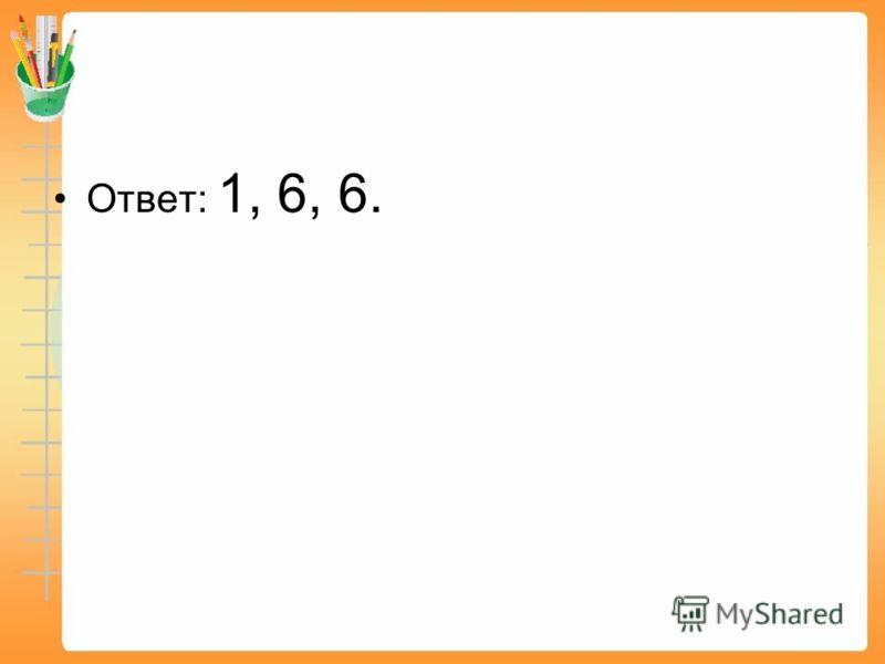 Ответ: 1, 6, 6.