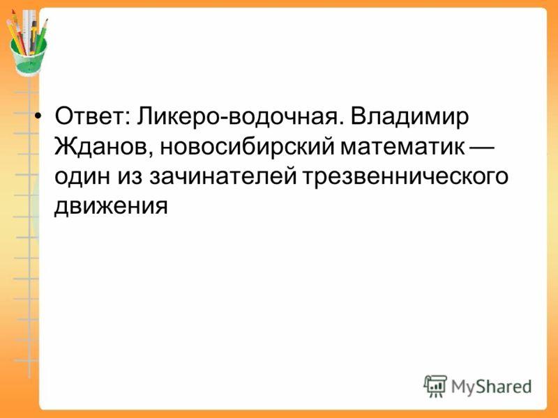 Ответ: Ликеро-водочная. Владимир Жданов, новосибирский математик один из зачинателей трезвеннического движения