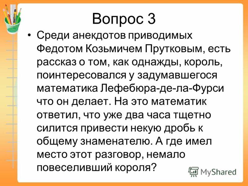 Вопрос 3 Среди анекдотов приводимых Федотом Козьмичем Прутковым, есть рассказ о том, как однажды, король, поинтересовался у задумавшегося математика Лефебюра-де-ла-Фурси что он делает. На это математик ответил, что уже два часа тщетно силится привест