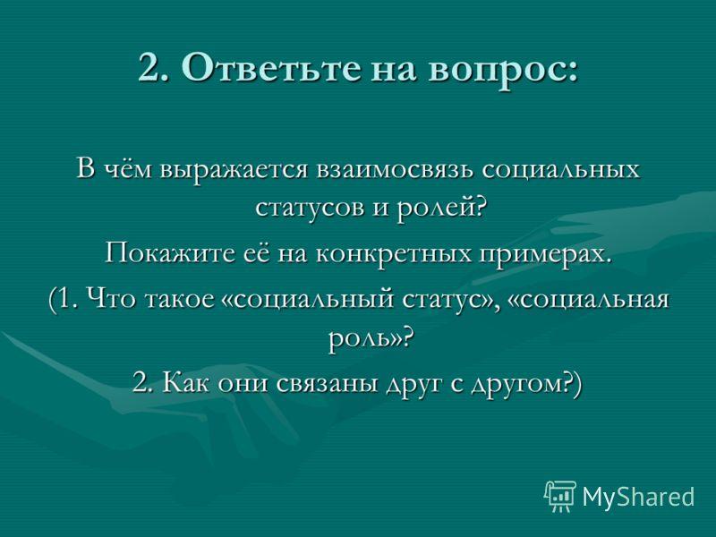 2. Ответьте на вопрос: В чём выражается взаимосвязь социальных статусов и ролей? Покажите её на конкретных примерах. (1. Что такое «социальный статус», «социальная роль»? 2. Как они связаны друг с другом?)