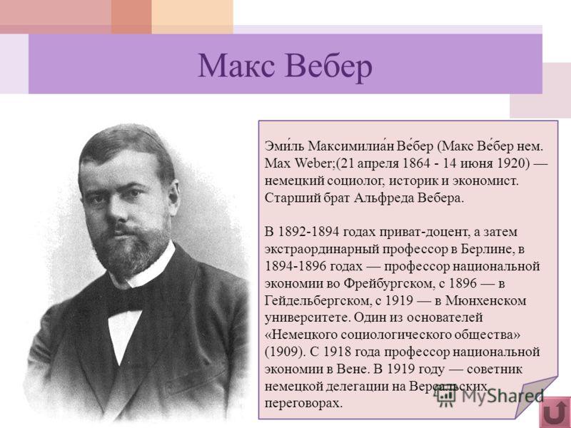 Макс Вебер Эми́ль Максимилиа́н Ве́бер (Макс Ве́бер нем. Max Weber;(21 апреля 1864 - 14 июня 1920) немецкий социолог, историк и экономист. Старший брат Альфреда Вебера. В 1892-1894 годах приват-доцент, а затем экстраординарный профессор в Берлине, в 1