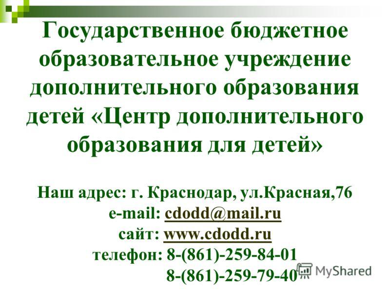 Государственное бюджетное образовательное учреждение дополнительного образования детей «Центр дополнительного образования для детей» Наш адрес: г. Краснодар, ул.Красная,76 e-mail: cdodd@mail.ru сайт: www.cdodd.ru телефон: 8-(861)-259-84-01 8-(861)-25