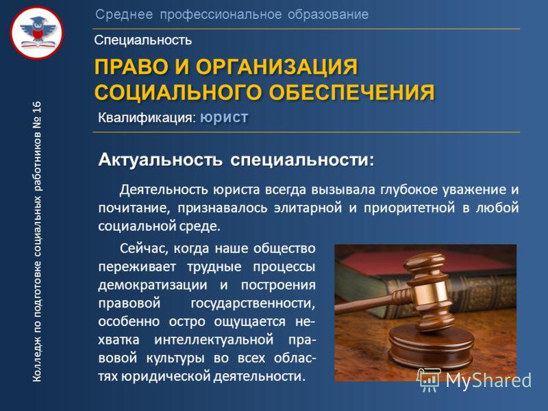 Среднее профессиональное образование Специальность ПРАВО И ОРГАНИЗАЦИЯ СОЦИАЛЬНОГО ОБЕСПЕЧЕНИЯ ПРАВО И ОРГАНИЗАЦИЯ СОЦИАЛЬНОГО ОБЕСПЕЧЕНИЯ Квалификация: юрист Актуальность специальности: Деятельность юриста всегда вызывала глубокое уважение и почитан