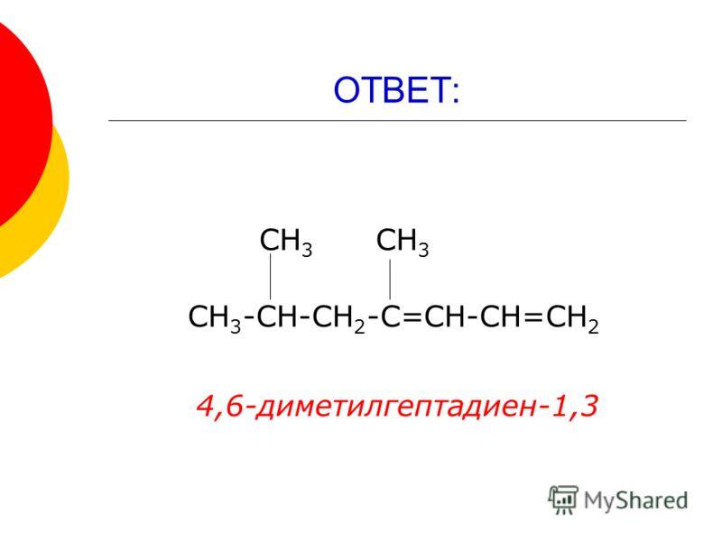 ОТВЕТ: СН 3 СН 3 СН 3 -СН-СН 2 -С=СН-СН=СН 2 4,6-диметилгептадиен-1,3