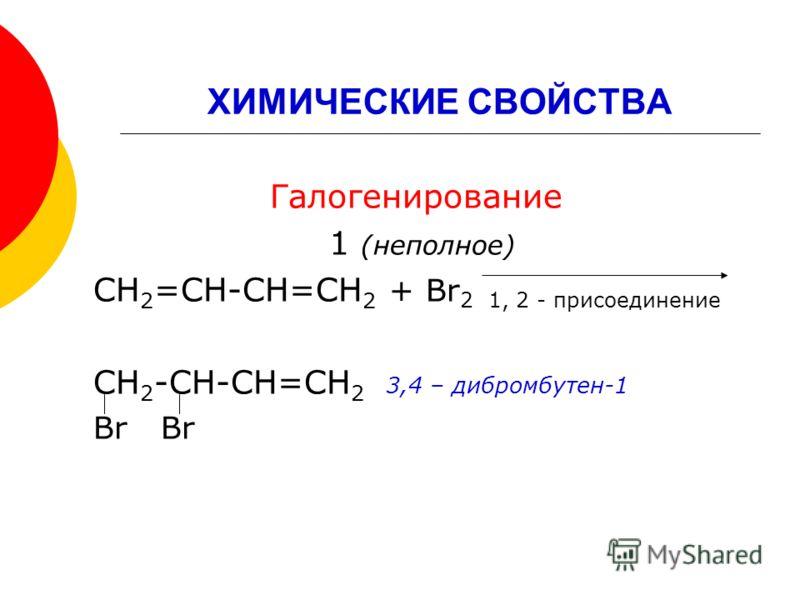 ХИМИЧЕСКИЕ СВОЙСТВА Галогенирование 1 (неполное) СН 2 =СН-СН=СН 2 + Br 2 1, 2 - присоединение СН 2 -СН-СН=СН 2 3,4 – дибромбутен-1 Br