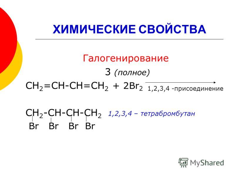ХИМИЧЕСКИЕ СВОЙСТВА Галогенирование 3 (полное) СН 2 =СН-СН=СН 2 + 2Br 2 1,2,3,4 -присоединение СН 2 -СН-СН-СН 2 1,2,3,4 – тетрабромбутан Br Br Br Br