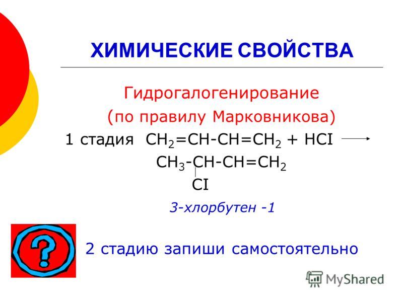 ХИМИЧЕСКИЕ СВОЙСТВА Гидрогалогенирование ( по правилу Марковникова) 1 стадия СН 2 =СН-СН=СН 2 + НСI СН 3 -СН-СН=СН 2 СI 3-хлорбутен -1 2 стадию запиши самостоятельно