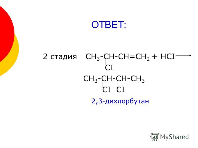 ОТВЕТ: 2 стадия СН 3 -СН-СН=СН 2 + НСI СI СН 3 -СН-СН-СН 3 СI СI 2,3-дихлорбутан