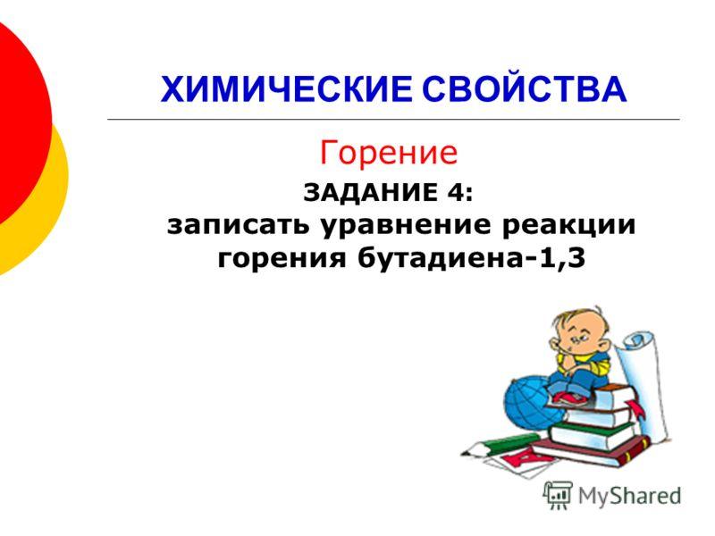 ХИМИЧЕСКИЕ СВОЙСТВА Горение ЗАДАНИЕ 4: записать уравнение реакции горения бутадиена-1,3