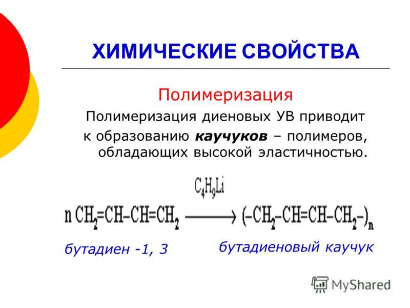 ХИМИЧЕСКИЕ СВОЙСТВА Полимеризация Полимеризация диеновых УВ приводит к образованию каучуков – полимеров, обладающих высокой эластичностью. бутадиен -1, 3 бутадиеновый каучук