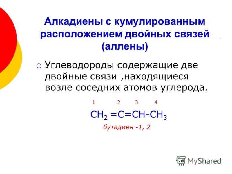 Углеводороды содержащие две двойные связи,находящиеся возле соседних атомов углерода. 1 2 3 4 СН 2 =С=СН-СН 3 бутадиен -1, 2 Алкадиены с кумулированным расположением двойных связей (аллены)