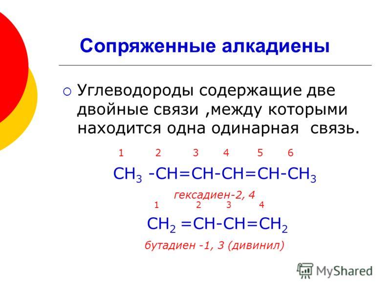 Углеводороды содержащие две двойные связи,между которыми находится одна одинарная связь. 1 2 3 4 5 6 СН 3 -СН=СН-СН=СН-СН 3 гексадиен-2, 4 1 2 3 4 СН 2 =СН-СН=СН 2 бутадиен -1, 3 (дивинил) Сопряженные алкадиены