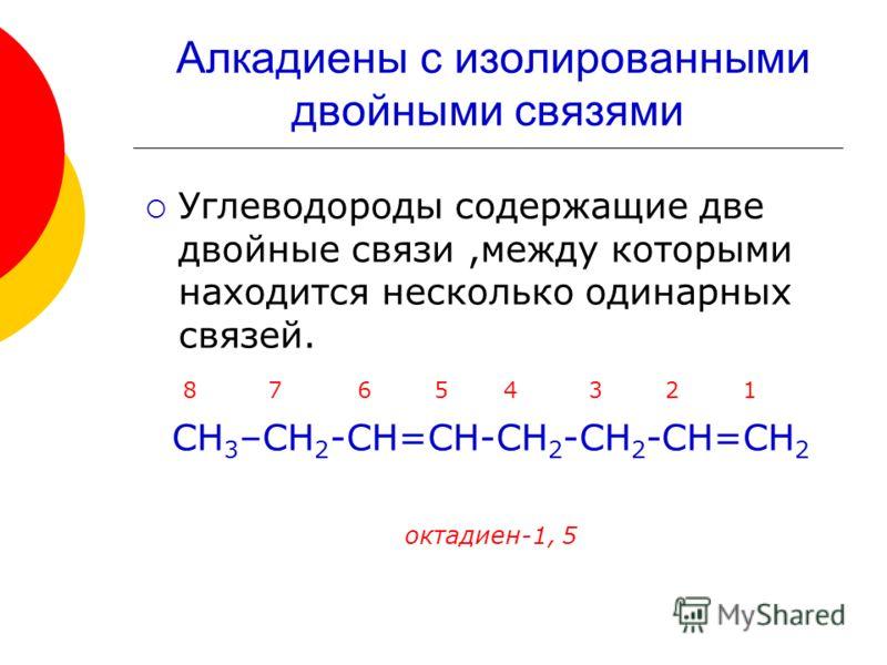 Углеводороды содержащие две двойные связи,между которыми находится несколько одинарных связей. 8 7 6 5 4 3 2 1 СН 3 –СН 2 -СН=СН-СН 2 -СН 2 -СН=СН 2 октадиен-1, 5 Алкадиены с изолированными двойными связями