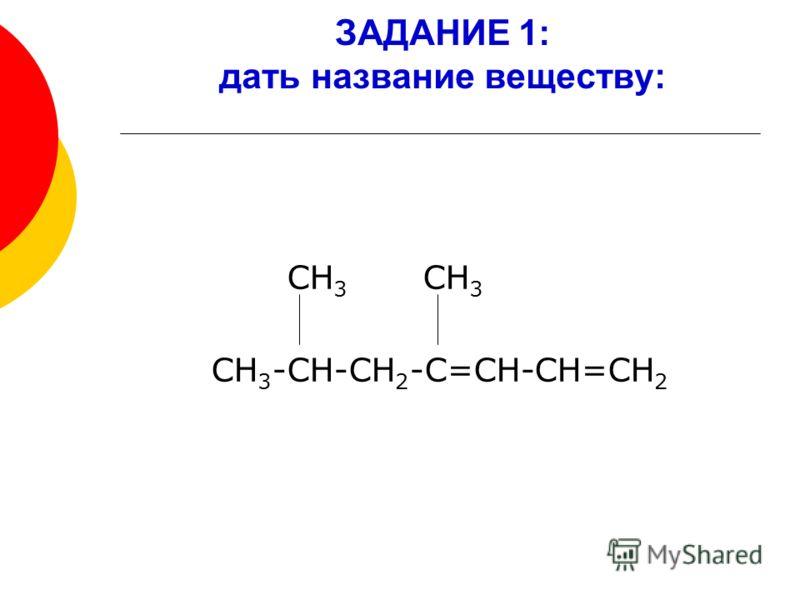 ЗАДАНИЕ 1: дать название веществу: СН 3 СН 3 СН 3 -СН-СН 2 -С=СН-СН=СН 2