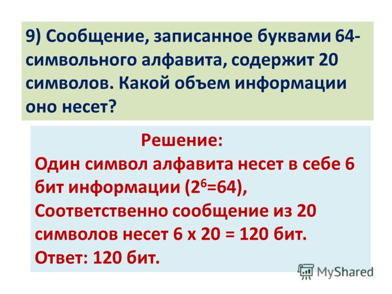 9) Сообщение, записанное буквами 64- символьного алфавита, содержит 20 символов. Какой объем информации оно несет? Решение: Один символ алфавита несет в себе 6 бит информации (2 6 =64), Соответственно сообщение из 20 символов несет 6 х 20 = 120 бит.