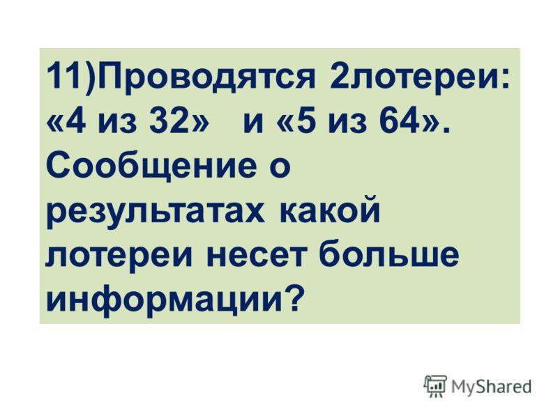 11)Проводятся 2лотереи: «4 из 32» и «5 из 64». Сообщение о результатах какой лотереи несет больше информации?