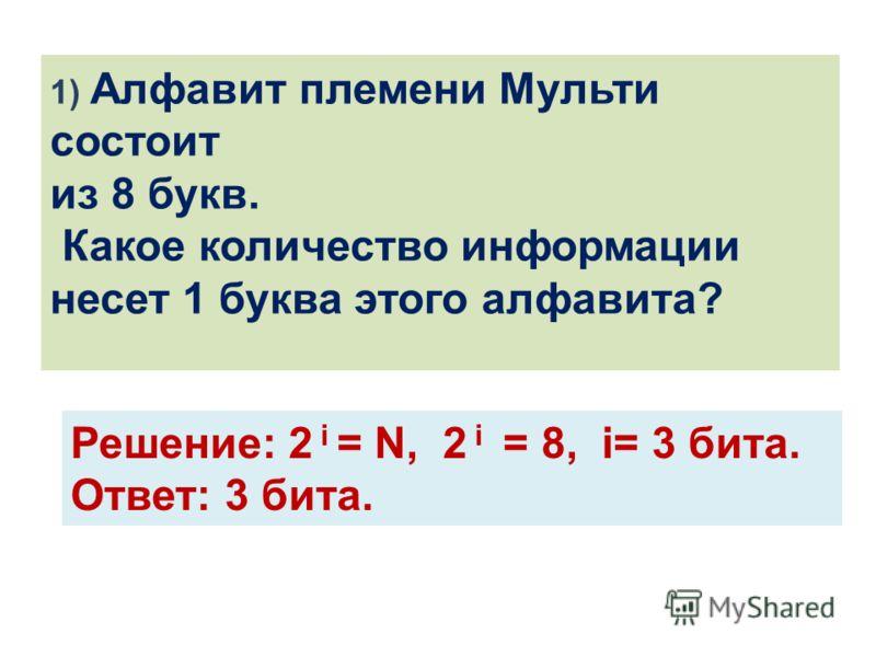 1) Алфавит племени Мульти состоит из 8 букв. Какое количество информации несет 1 буква этого алфавита? Решение: 2 i = N, 2 i = 8, i= 3 бита. Ответ: 3 бита.
