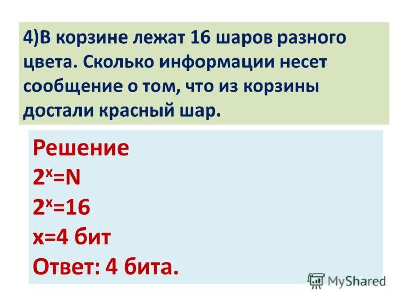 4)В корзине лежат 16 шаров разного цвета. Сколько информации несет сообщение о том, что из корзины достали красный шар. Решение 2 х =N 2 х =16 х=4 бит Ответ: 4 бита.