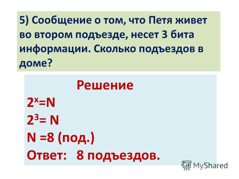 5) Сообщение о том, что Петя живет во втором подъезде, несет 3 бита информации. Сколько подъездов в доме? Решение 2 х =N 2 3 = N N =8 (под.) Ответ: 8 подъездов.