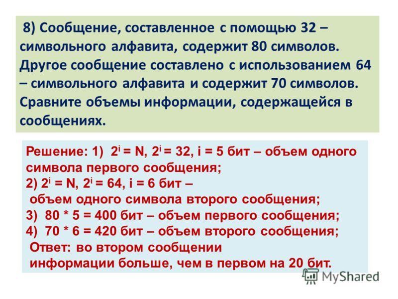 8) Сообщение, составленное с помощью 32 – символьного алфавита, содержит 80 символов. Другое сообщение составлено с использованием 64 – символьного алфавита и содержит 70 символов. Сравните объемы информации, содержащейся в сообщениях. Решение: 1) 2