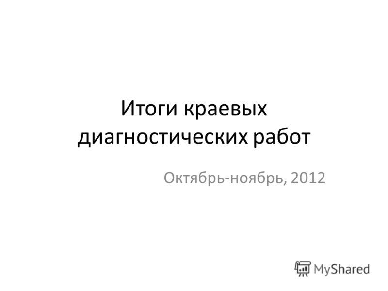 Итоги краевых диагностических работ Октябрь-ноябрь, 2012