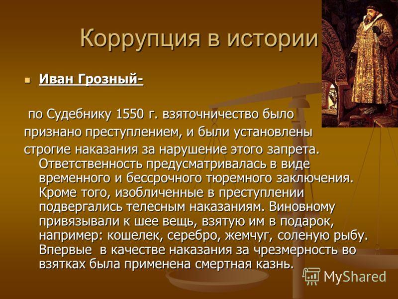 Коррупция в истории Иван Грозный- Иван Грозный- по Судебнику 1550 г. взяточничество было по Судебнику 1550 г. взяточничество было признано преступлением, и были установлены строгие наказания за нарушение этого запрета. Ответственность предусматривала