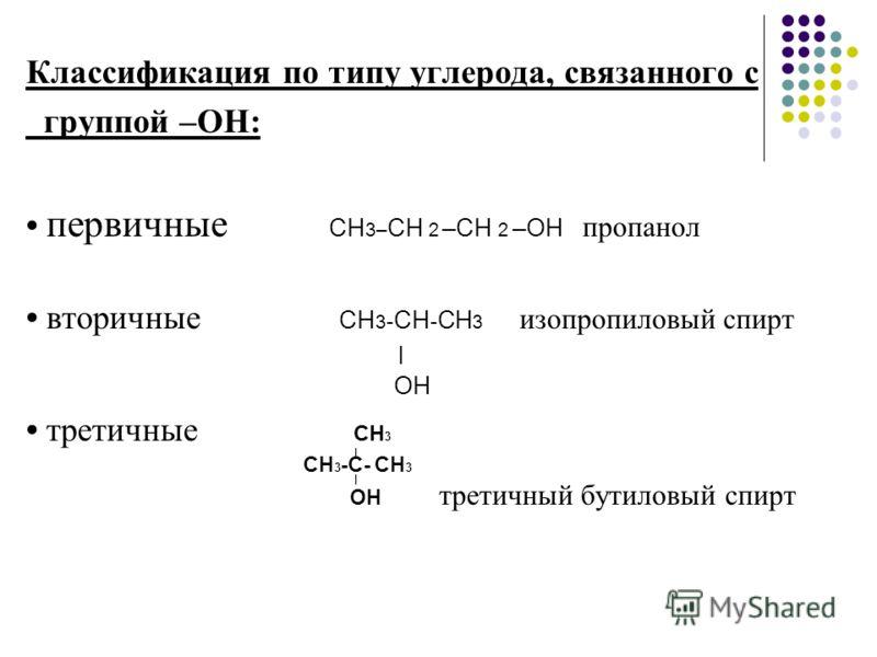 Классификация по типу углерода, связанного с группой –ОН: первичные СН 3– CH 2 –CH 2 –ОН пропанол вторичные СН 3 - СН - СН 3 изопропиловый спирт | ОН третичные СН 3 | СН 3 -C- СН 3 | ОН третичный бутиловый спирт