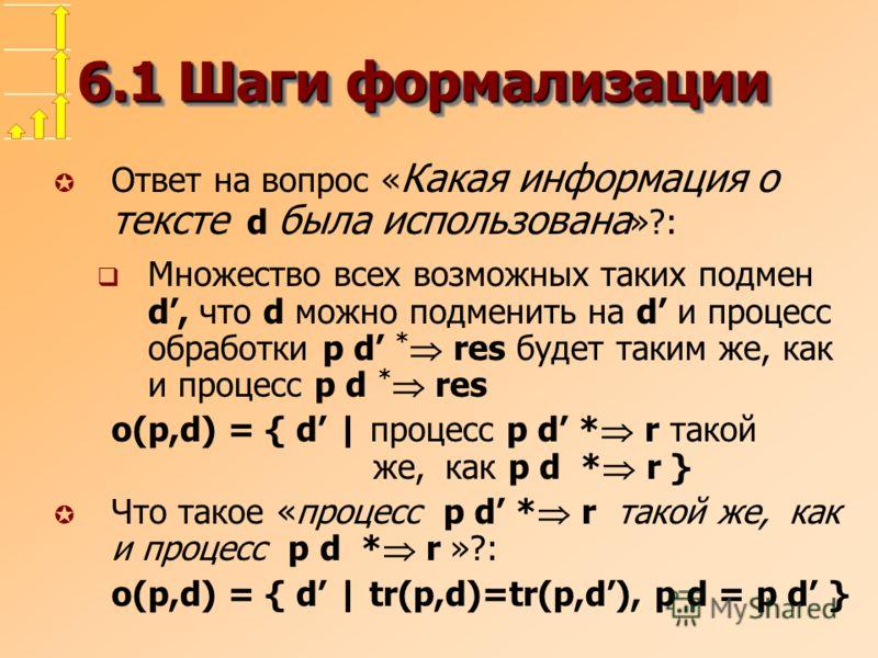 6.1 Шаги формализации µ Ответ на вопрос « Какая информация о тексте d была использована »?: Множество всех возможных таких подмен d, что d можно подменить на d и процесс обработки p d * res будет таким же, как и процесс p d * res o(p,d) = { d | проце