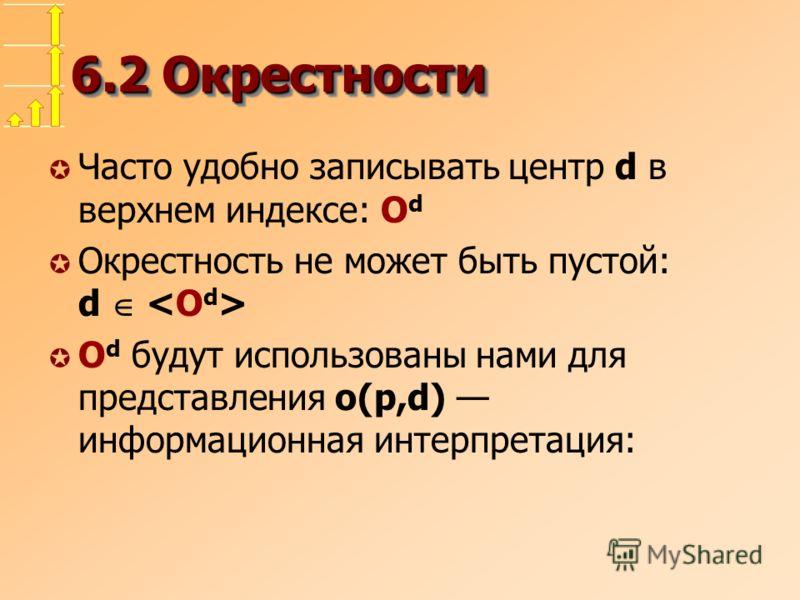 6.2 Окрестности µ Часто удобно записывать центр d в верхнем индексе: O d µ Окрестность не может быть пустой: d µ O d будут использованы нами для представления o(p,d) информационная интерпретация: