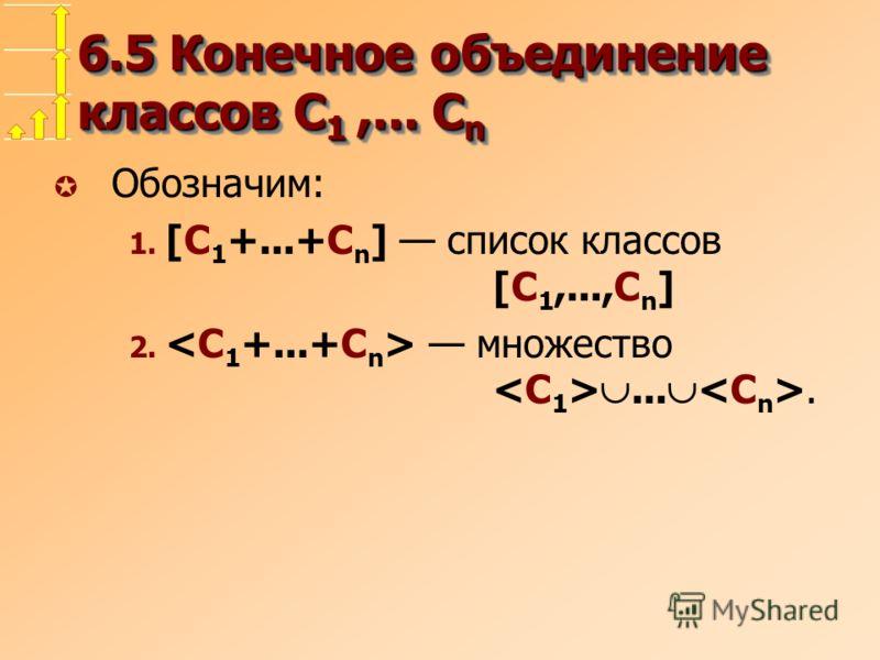 6.5 Конечное объединение классов C 1,... C n µ Обозначим: 1. [C 1 +...+C n ] список классов [C 1,...,C n ] 2. множество....