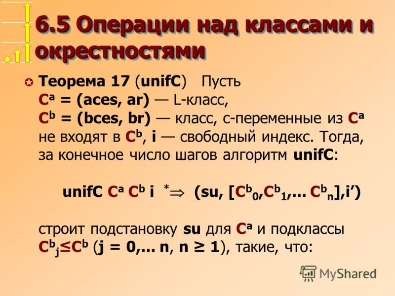 6.5 Операции над классами и окрестностями µ Теорема 17 (unifC) Пусть C a = (aces, ar) L-класс, C b = (bces, br) класс, c-переменные из C a не входят в C b, i свободный индекс. Тогда, за конечное число шагов алгоритм unifC: unifC C a C b i * (su, [C b