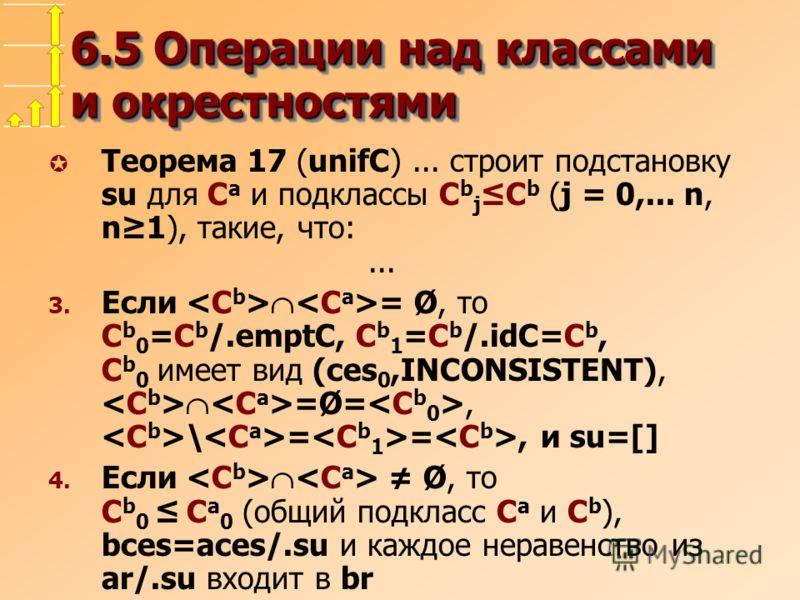 6.5 Операции над классами и окрестностями µ Теорема 17 (unifC)... строит подстановку su для C a и подклассы C b jC b (j = 0,... n, n1), такие, что:... 3. Eсли = Ø, то C b 0 =C b /.emptC, C b 1 =C b /.idC=C b, C b 0 имеет вид (ces 0,INCONSISTENT), =Ø=